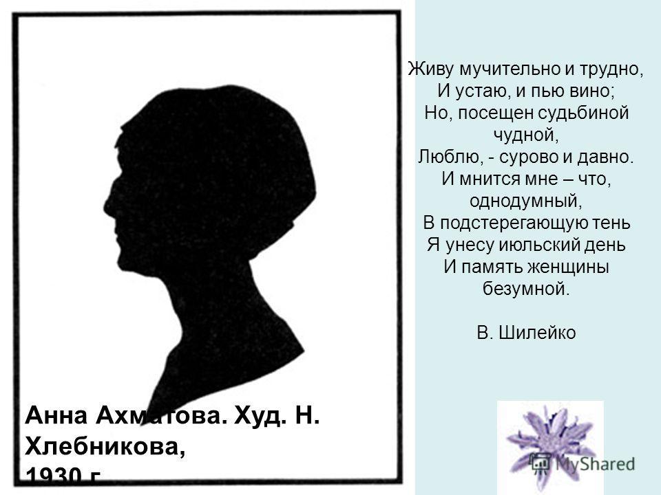 Анна Ахматова. Худ. Н. Хлебникова, 1930 г. Живу мучительно и трудно, И устаю, и пью вино; Но, посещен судьбиной чудной, Люблю, - сурово и давно. И мнится мне – что, однодумный, В подстерегающую тень Я унесу июльский день И память женщины безумной. В.