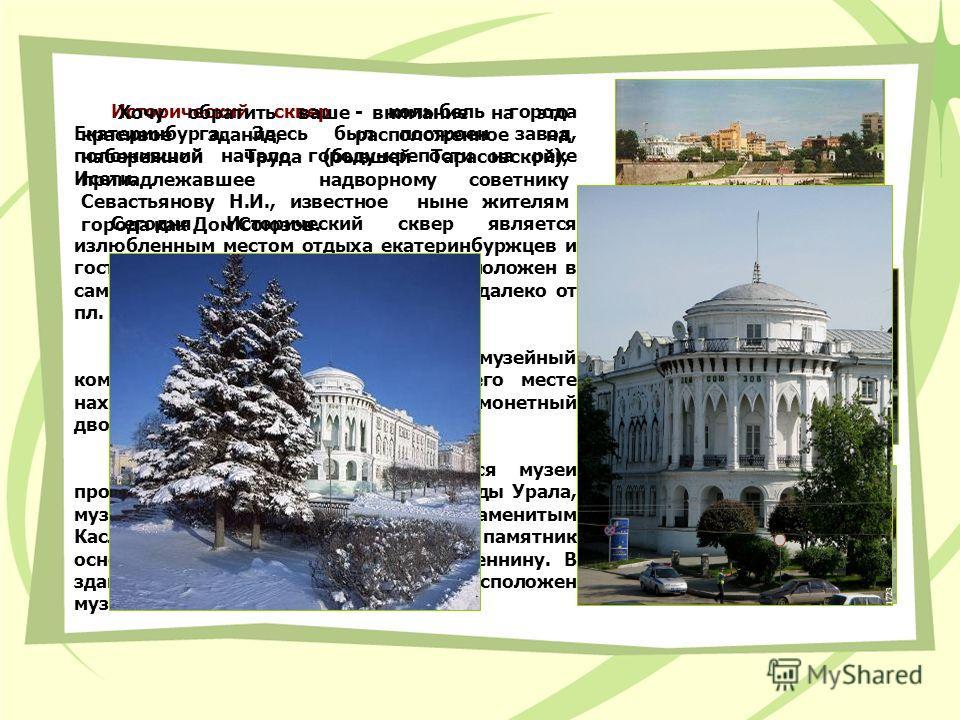 Исторический сквер - колыбель города Екатеринбурга. Здесь был построен завод, положивший начало городу-крепости на реке Исети. Сегодня Исторический сквер является излюбленным местом отдыха екатеринбуржцев и гостей города. Исторический сквер расположе