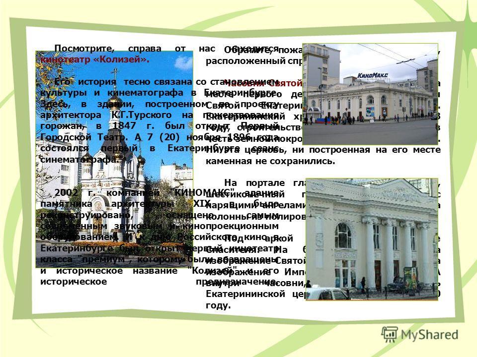 Обратите, пожалуйста, внимание на храм, расположенный справа по ходу маршрута. Часовня Святой Екатерины установлена на месте первого деревянного храма во имя Святой Екатерины (г. Екатеринбург). Екатерининский храм был заложен в 1723 году, строительст