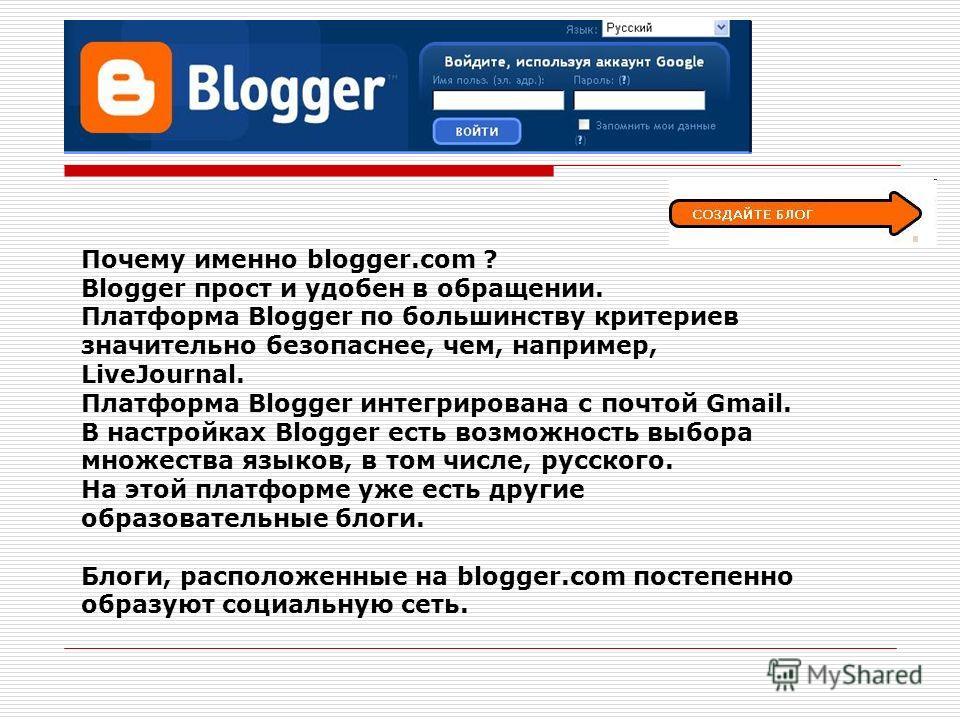 Почему именно blogger.com ? Blogger прост и удобен в обращении. Платформа Blogger по большинству критериев значительно безопаснее, чем, например, LiveJournal. Платформа Blogger интегрирована с почтой Gmail. В настройках Blogger есть возможность выбор