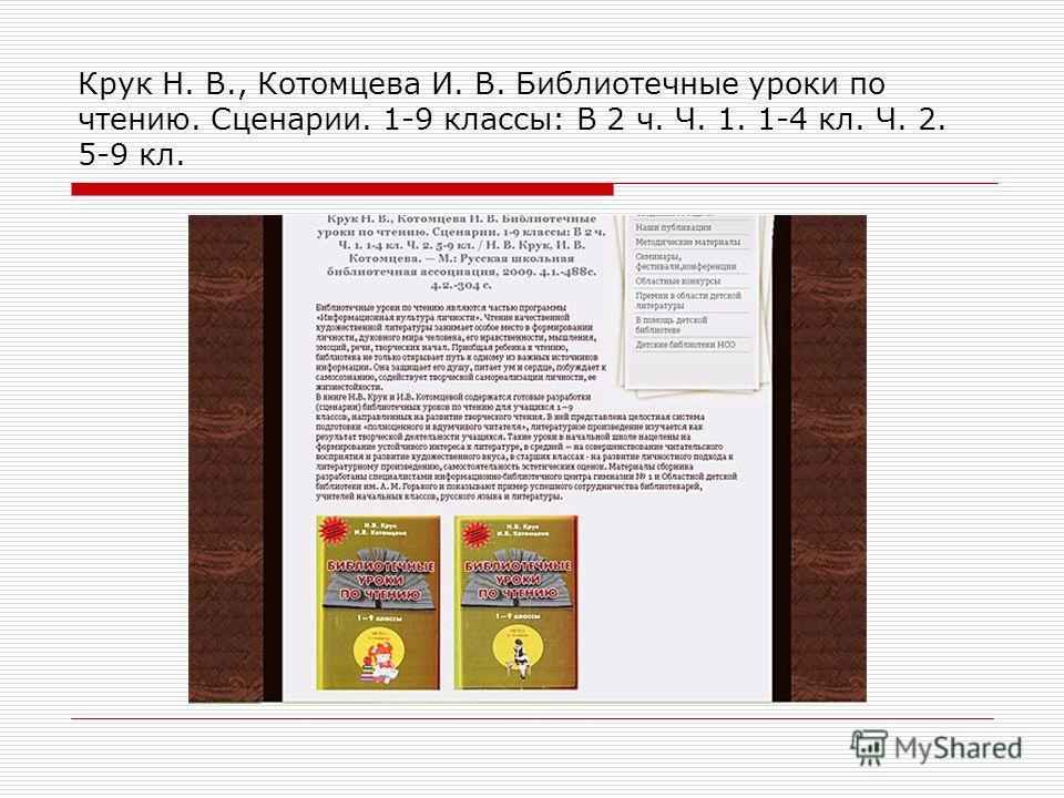 Крук Н. В., Котомцева И. В. Библиотечные уроки по чтению. Сценарии. 1-9 классы: В 2 ч. Ч. 1. 1-4 кл. Ч. 2. 5-9 кл.