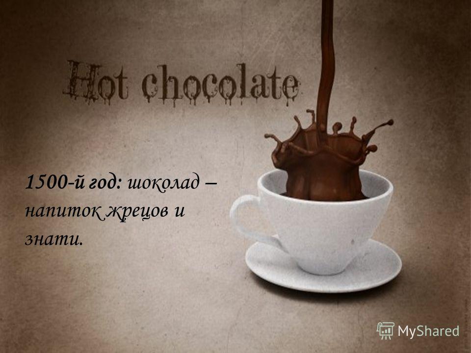 1500-й год: шоколад – напиток жрецов и знати.