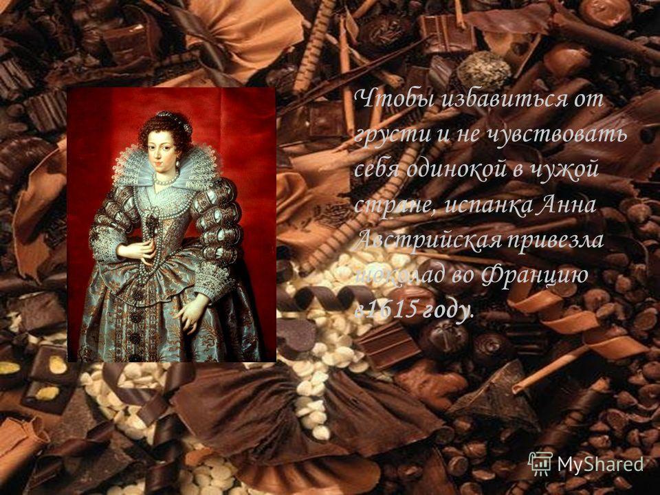 Чтобы избавиться от грусти и не чувствовать себя одинокой в чужой стране, испанка Анна Австрийская привезла шоколад во Францию в1615 году.