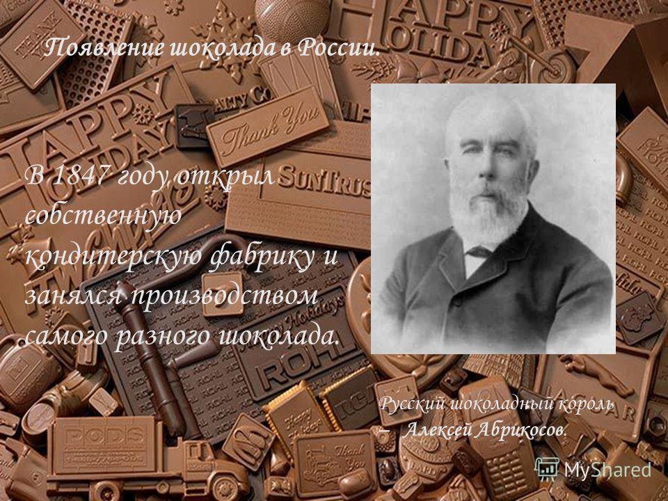 Появление шоколада в России. Русский шоколадный король – Алексей Абрикосов. В 1847 году открыл собственную кондитерскую фабрику и занялся производством самого разного шоколада.