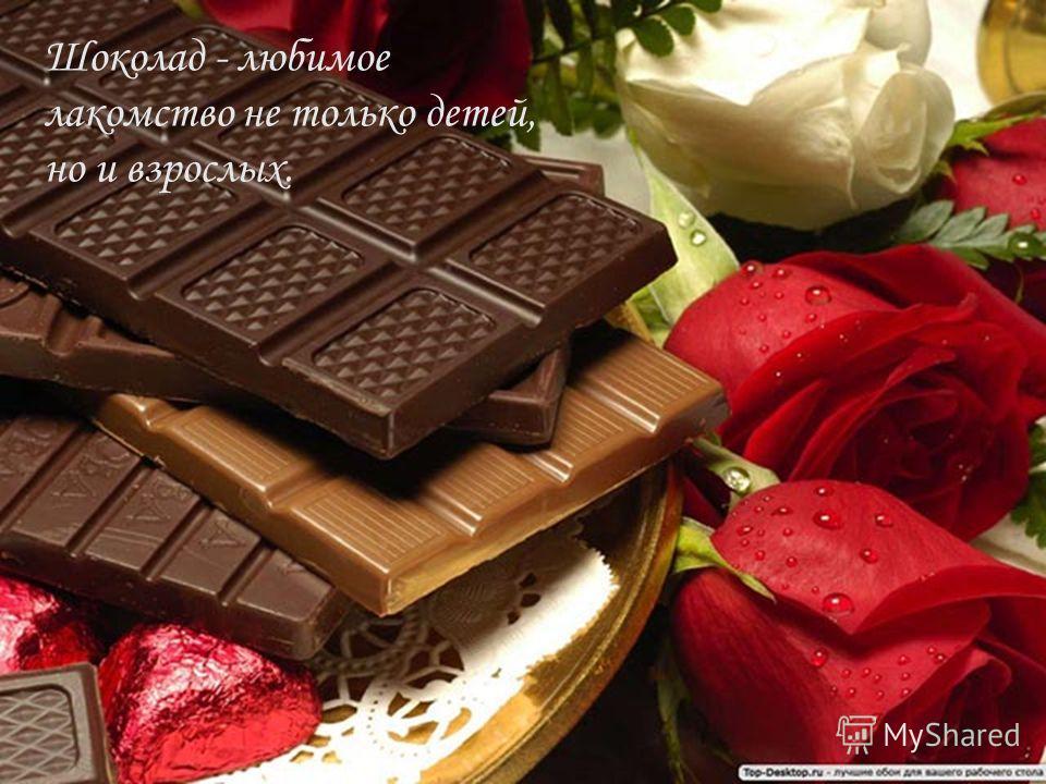 Шоколад - любимое лакомство не только детей, но и взрослых.