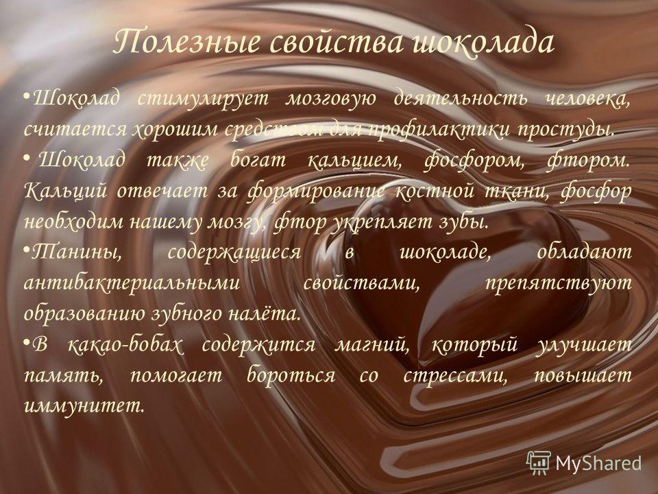 Полезные свойства шоколада Шоколад стимулирует мозговую деятельность человека, считается хорошим средством для профилактики простуды. Шоколад также богат кальцием, фосфором, фтором. Кальций отвечает за формирование костной ткани, фосфор необходим наш