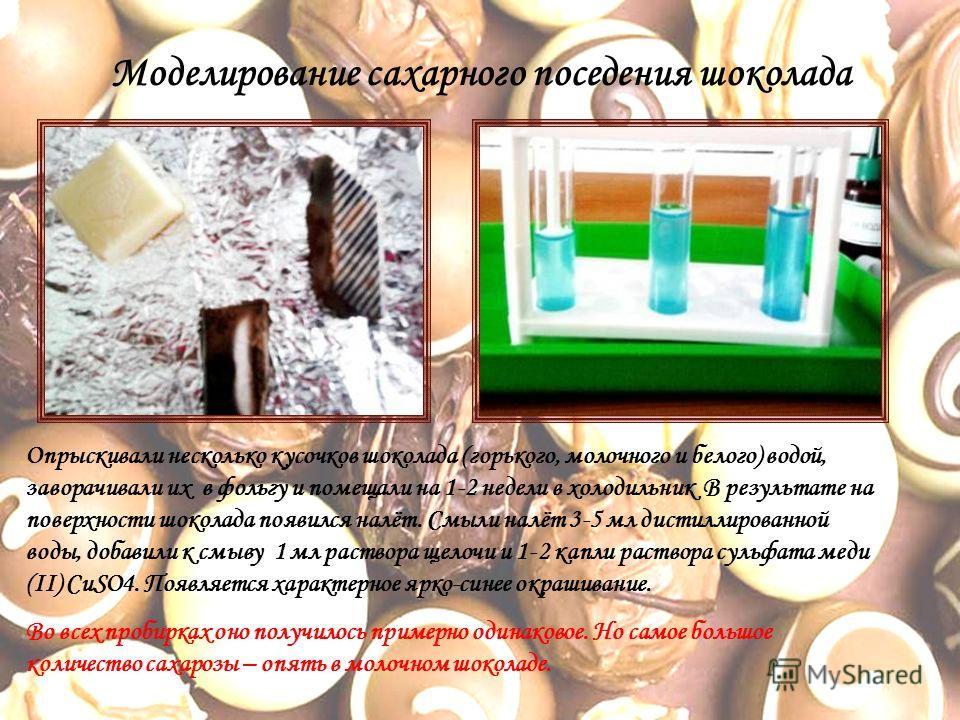 Моделирование сахарного поседения шоколада Опрыскивали несколько кусочков шоколада (горького, молочного и белого) водой, заворачивали их в фольгу и помещали на 1-2 недели в холодильник В результате на поверхности шоколада появился налёт. Смыли налёт