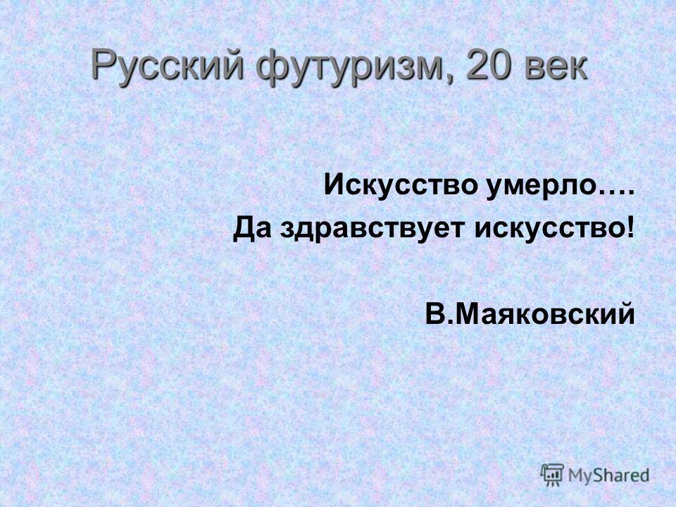 Русский футуризм, 20 век Искусство умерло…. Да здравствует искусство! В.Маяковский
