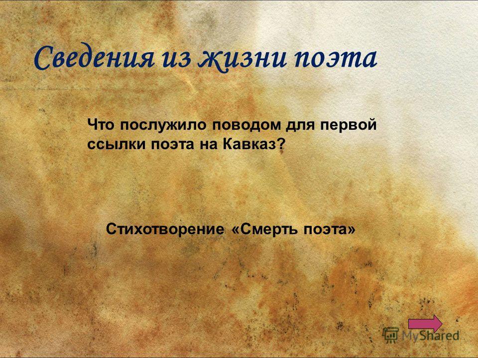 Что послужило поводом для первой ссылки поэта на Кавказ? Стихотворение «Смерть поэта» Сведения из жизни поэта