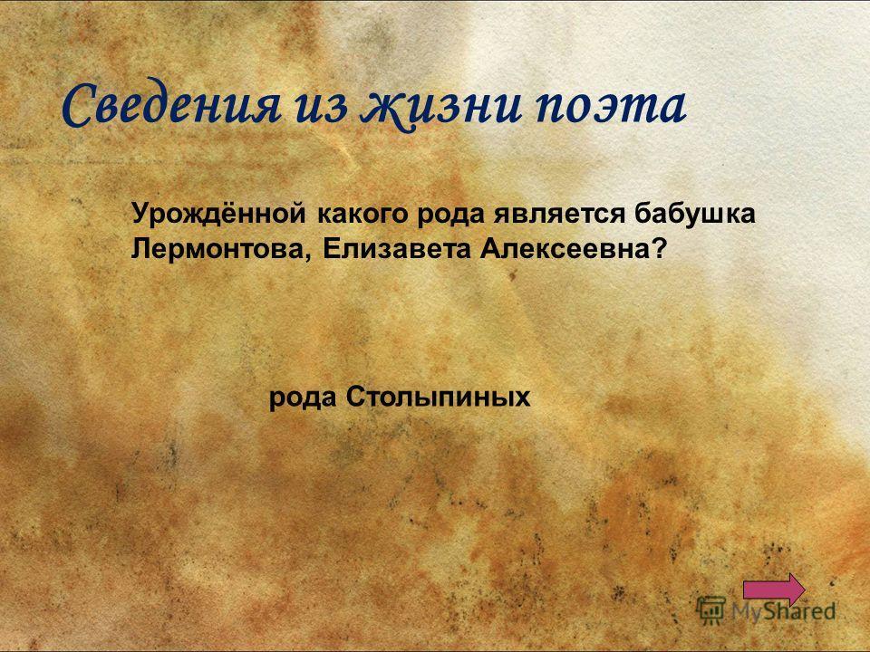 Урождённой какого рода является бабушка Лермонтова, Елизавета Алексеевна? рода Столыпиных Сведения из жизни поэта