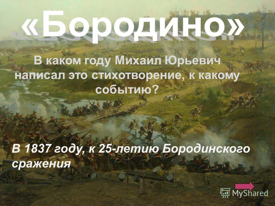 В каком году Михаил Юрьевич написал это стихотворение, к какому событию? В 1837 году, к 25-летию Бородинского сражения