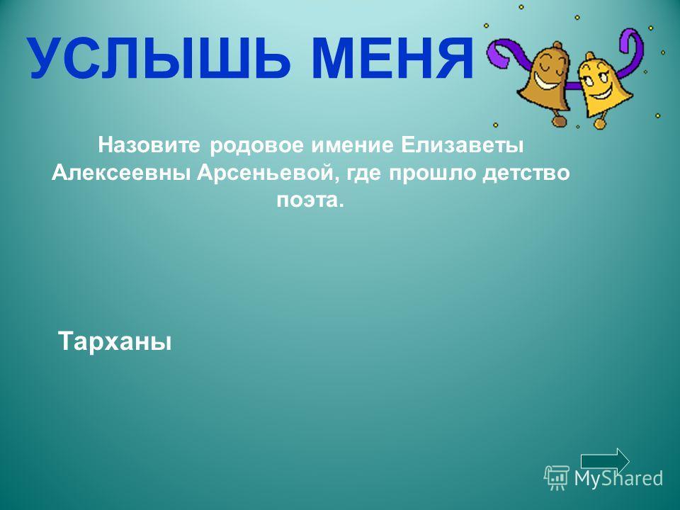 УСЛЫШЬ МЕНЯ Назовите родовое имение Елизаветы Алексеевны Арсеньевой, где прошло детство поэта. Тарханы