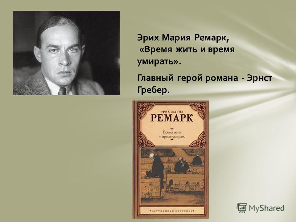 Эрих Мария Ремарк, «Время жить и время умирать». Главный герой романа - Эрнст Гребер.