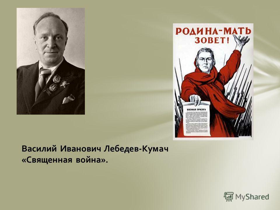 Василий Иванович Лебедев-Кумач «Священная война».