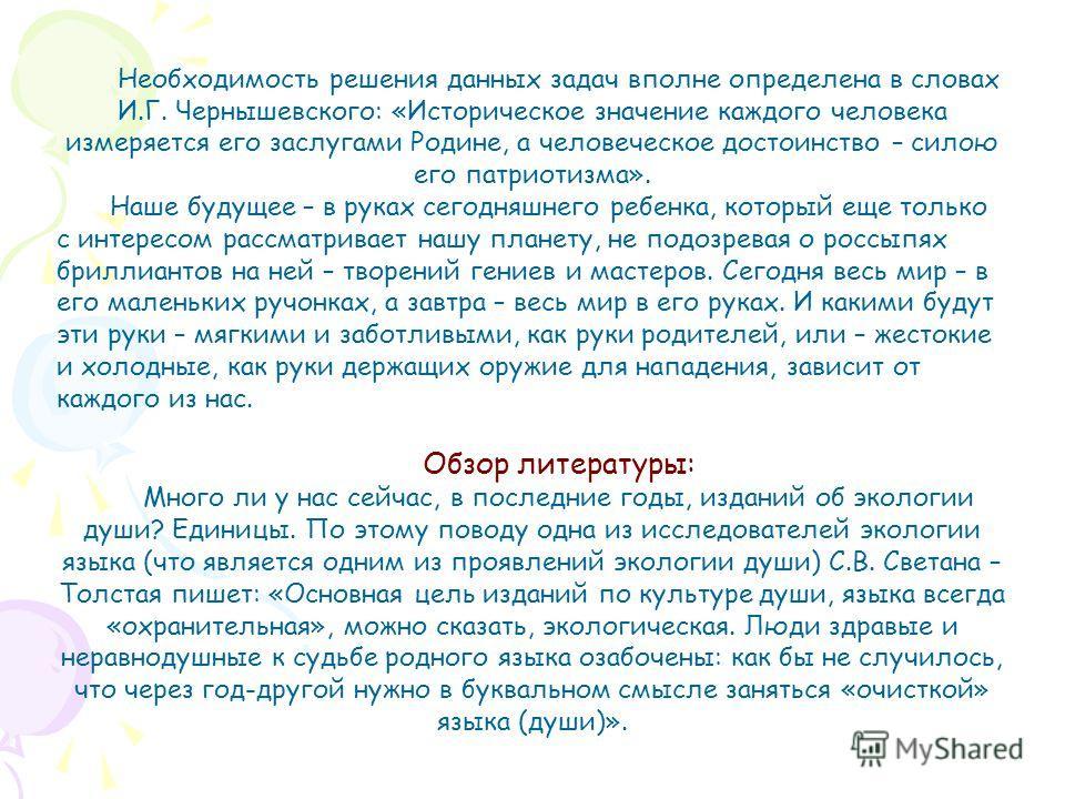 Необходимость решения данных задач вполне определена в словах И.Г. Чернышевского: «Историческое значение каждого человека измеряется его заслугами Родине, а человеческое достоинство – силою его патриотизма». Наше будущее – в руках сегодняшнего ребенк
