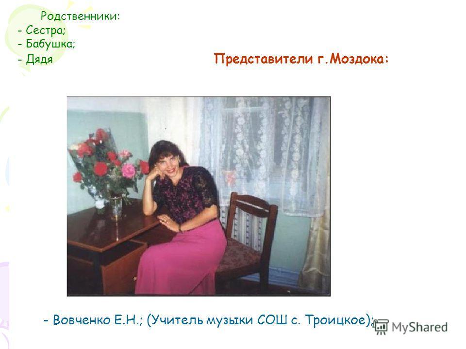 Родственники: - Сестра; - Бабушка; - Дядя Представители г.Моздока: - Вовченко Е.Н.; (Учитель музыки СОШ с. Троицкое);