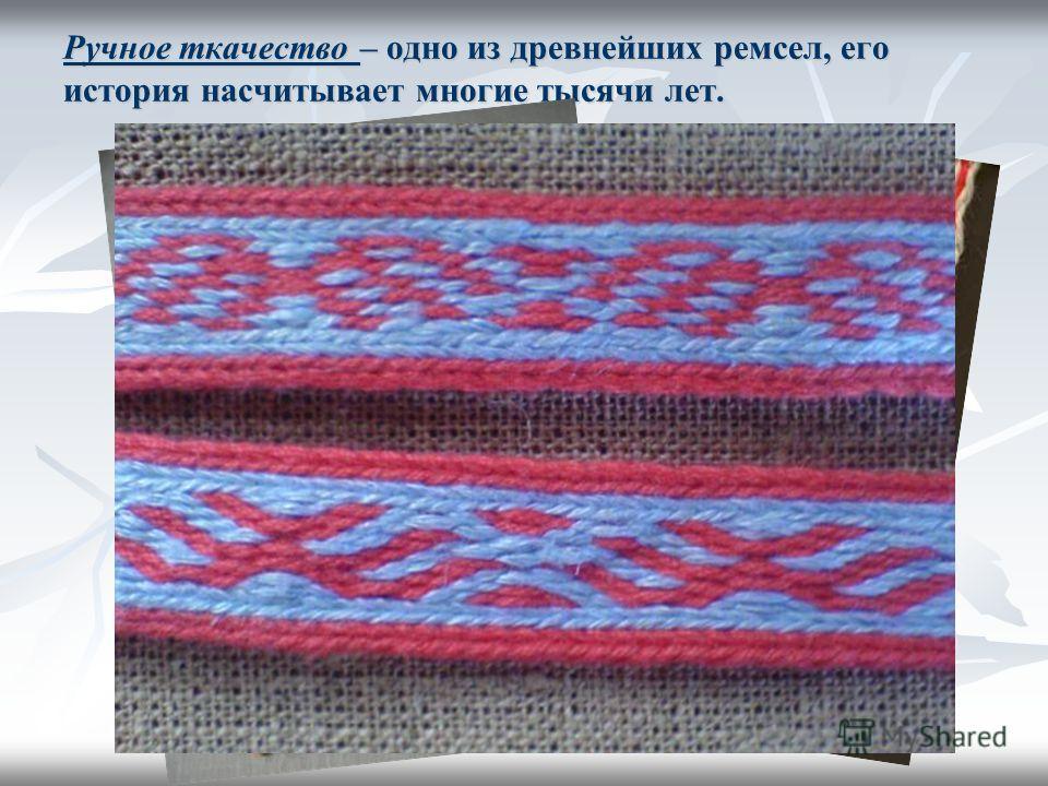 Ручное ткачество – одно из древнейших ремсел, его история насчитывает многие тысячи лет.