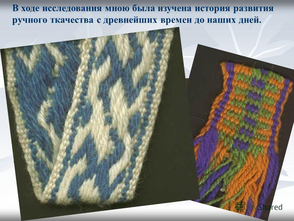 В ходе исследования мною была изучена история развития ручного ткачества с древнейших времен до наших дней.