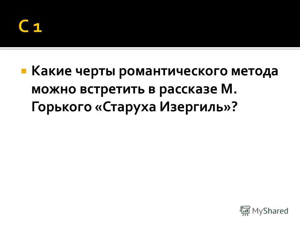 Какие черты романтического метода можно встретить в рассказе М. Горького «Старуха Изергиль»?