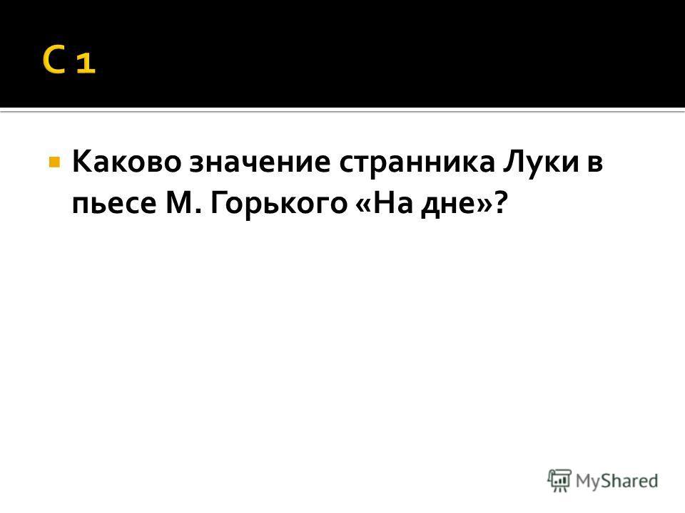 Каково значение странника Луки в пьесе М. Горького «На дне»?