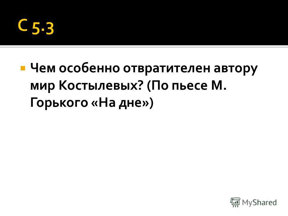 Чем особенно отвратителен автору мир Костылевых? (По пьесе М. Горького «На дне»)