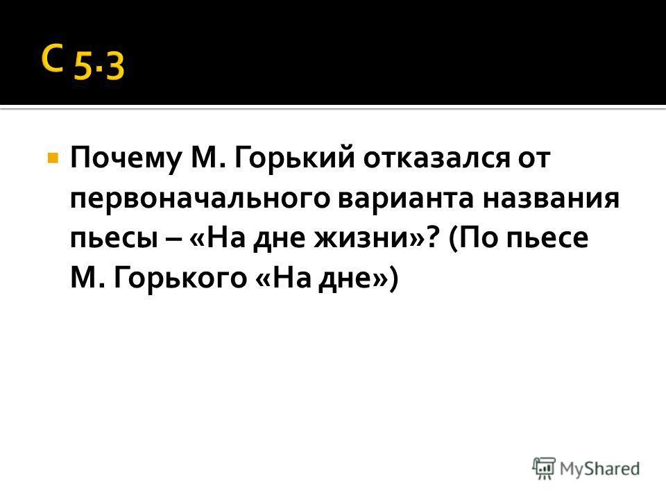 Почему М. Горький отказался от первоначального варианта названия пьесы – «На дне жизни»? (По пьесе М. Горького «На дне»)