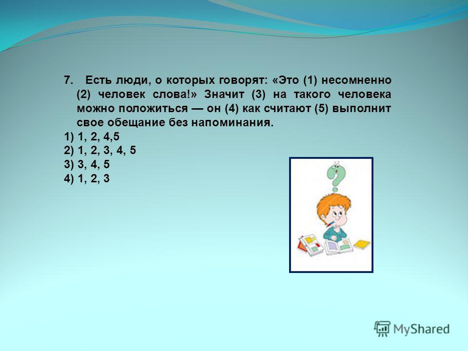 7. Есть люди, о которых говорят: «Это (1) несомненно (2) человек слова!» Значит (3) на такого человека можно положиться он (4) как считают (5) выполнит свое обещание без напоминания. 1) 1, 2, 4,5 2) 1, 2, 3, 4, 5 3) 3, 4, 5 4) 1, 2, 3