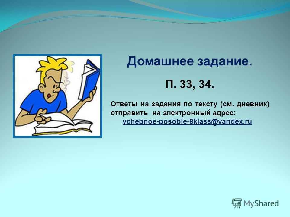 Домашнее задание. П. 33, 34. Ответы на задания по тексту (см. дневник) отправить на электронный адрес: ychebnoe-posobie-8klass@yandex.ru