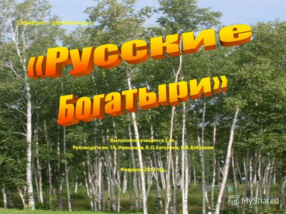 Выполнили учащиеся 2 кл. Руководители: ТА. Ивашкина, К.О.Батурина, В.В.Кобозова Февраль, 2011год, Сюжетно – ролевая игра.: