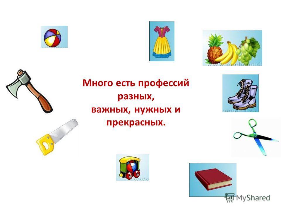 Много есть профессий разных, важных, нужных и прекрасных.