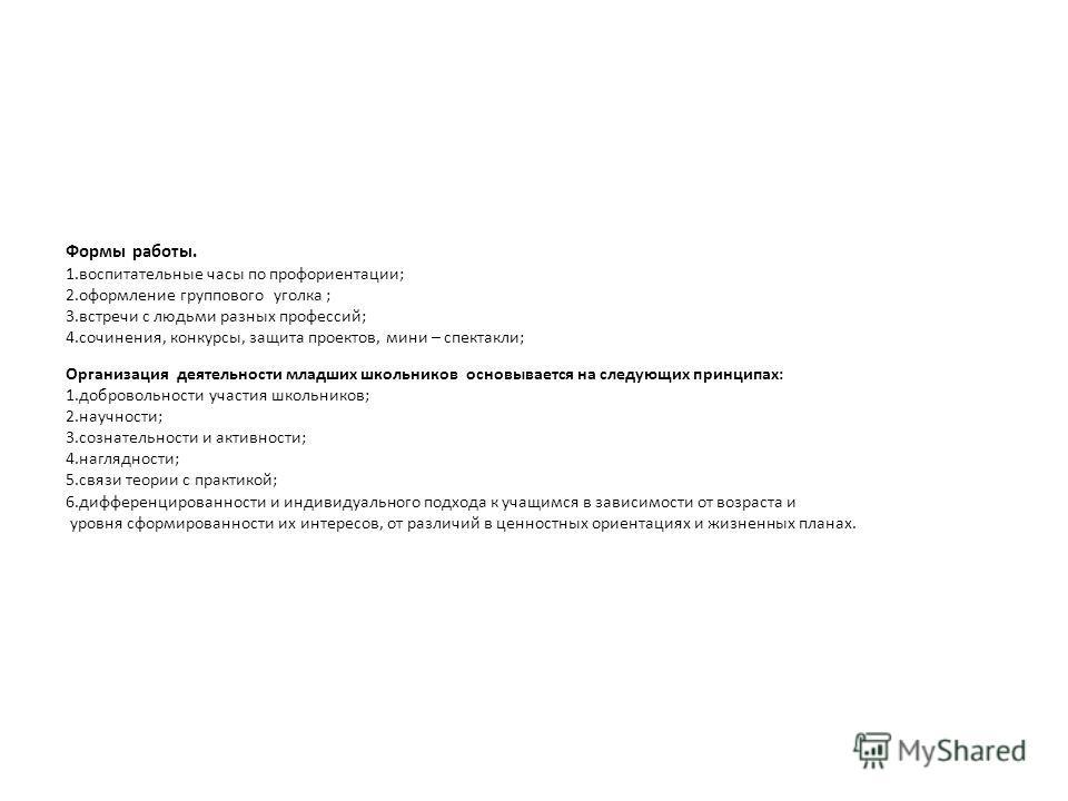 Формы работы. 1.воспитательные часы по профориентации; 2.оформление группового уголка ; 3.встречи с людьми разных профессий; 4.сочинения, конкурсы, защита проектов, мини – спектакли; Организация деятельности младших школьников основывается на следующ