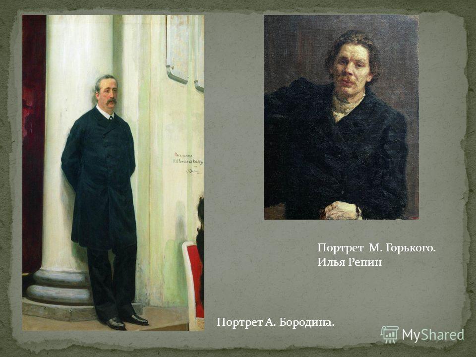 Портрет М. Горького. Илья Репин Портрет А. Бородина.