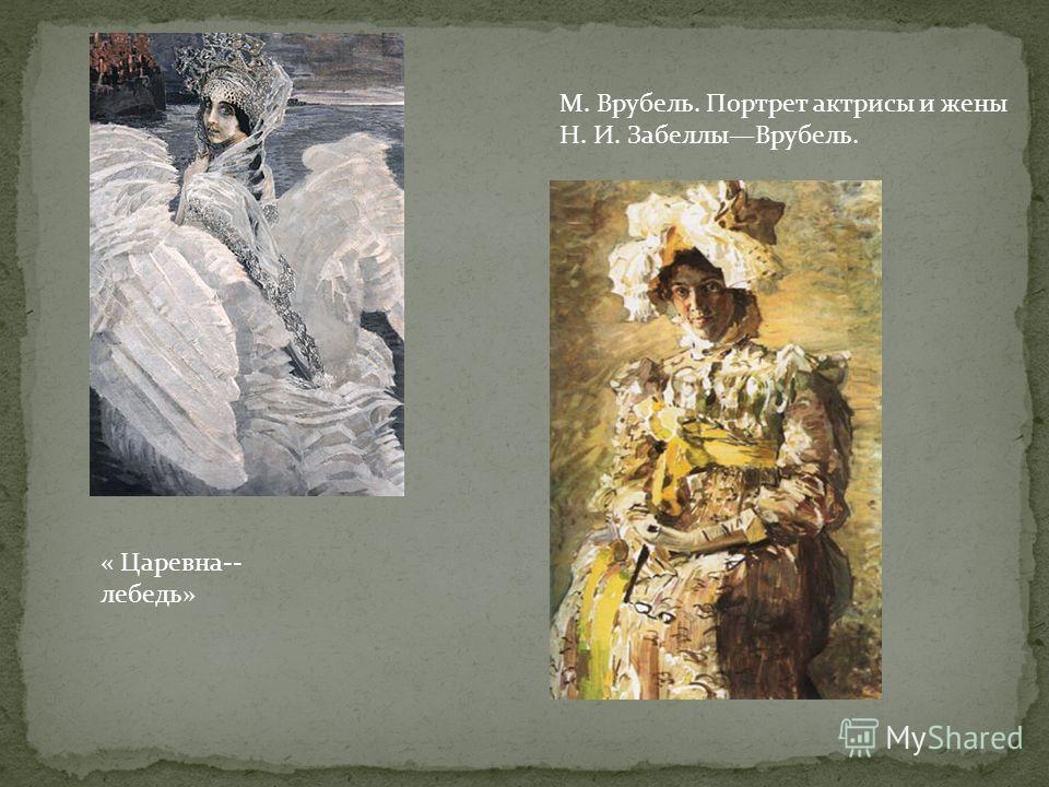 М. Врубель. Портрет актрисы и жены Н. И. ЗабеллыВрубель. « Царевна-- лебедь»