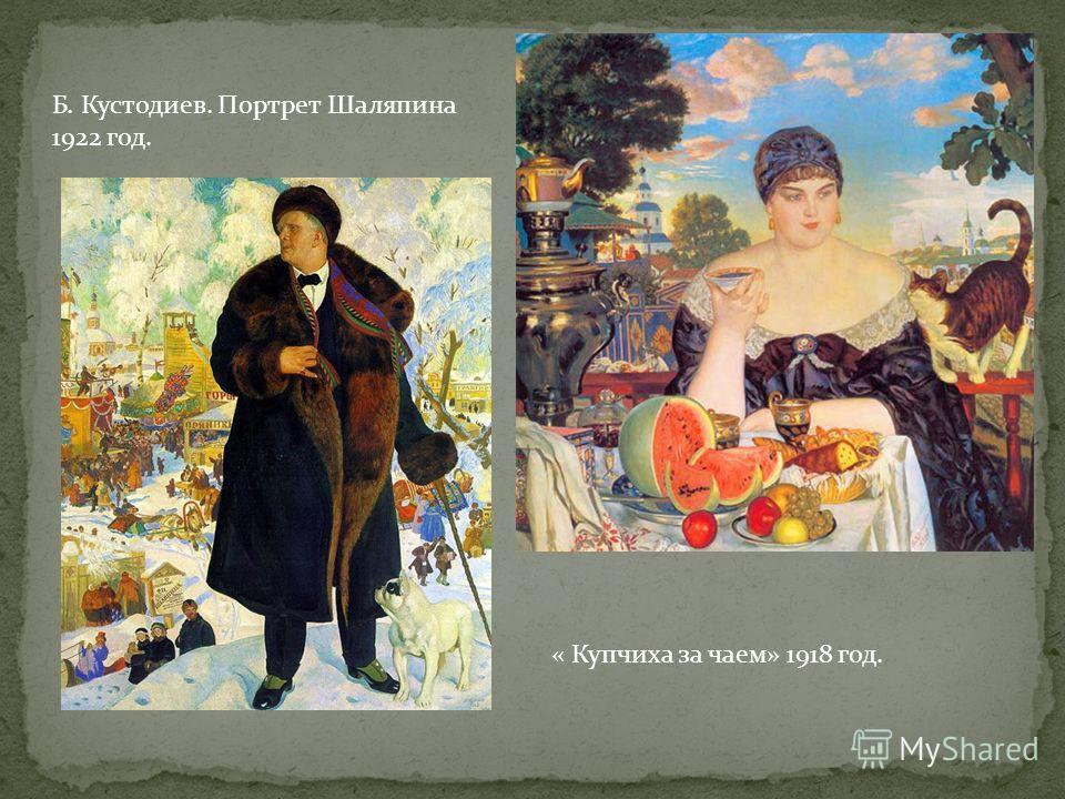 Б. Кустодиев. Портрет Шаляпина 1922 год. « Купчиха за чаем» 1918 год.