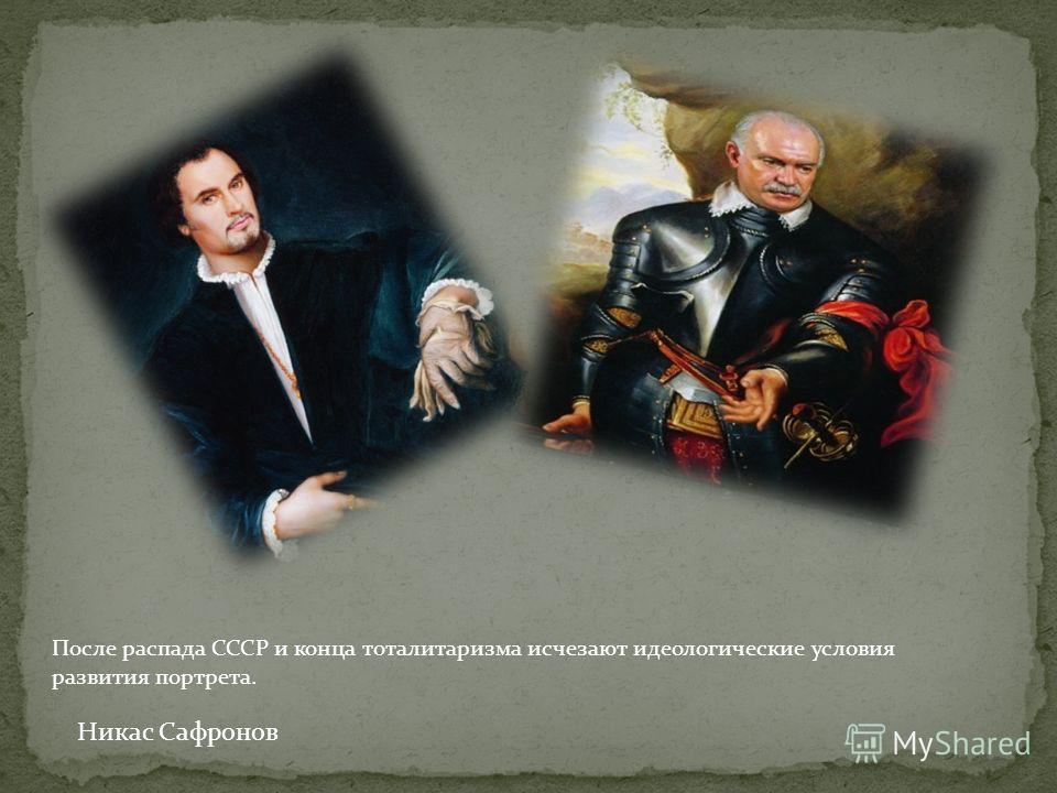 Никас Сафронов После распада СССР и конца тоталитаризма исчезают идеологические условия развития портрета.