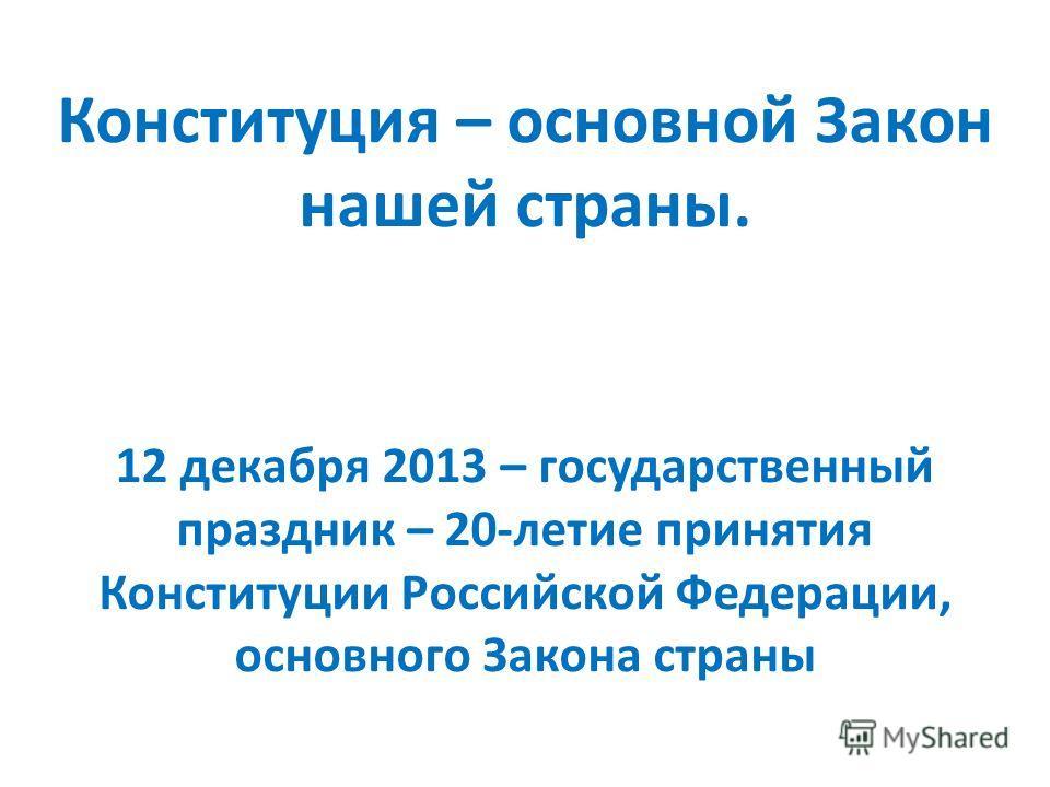 Конституция – основной Закон нашей страны. 12 декабря 2013 – государственный праздник – 20-летие принятия Конституции Российской Федерации, основного Закона страны