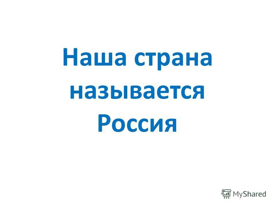 Наша страна называется Россия
