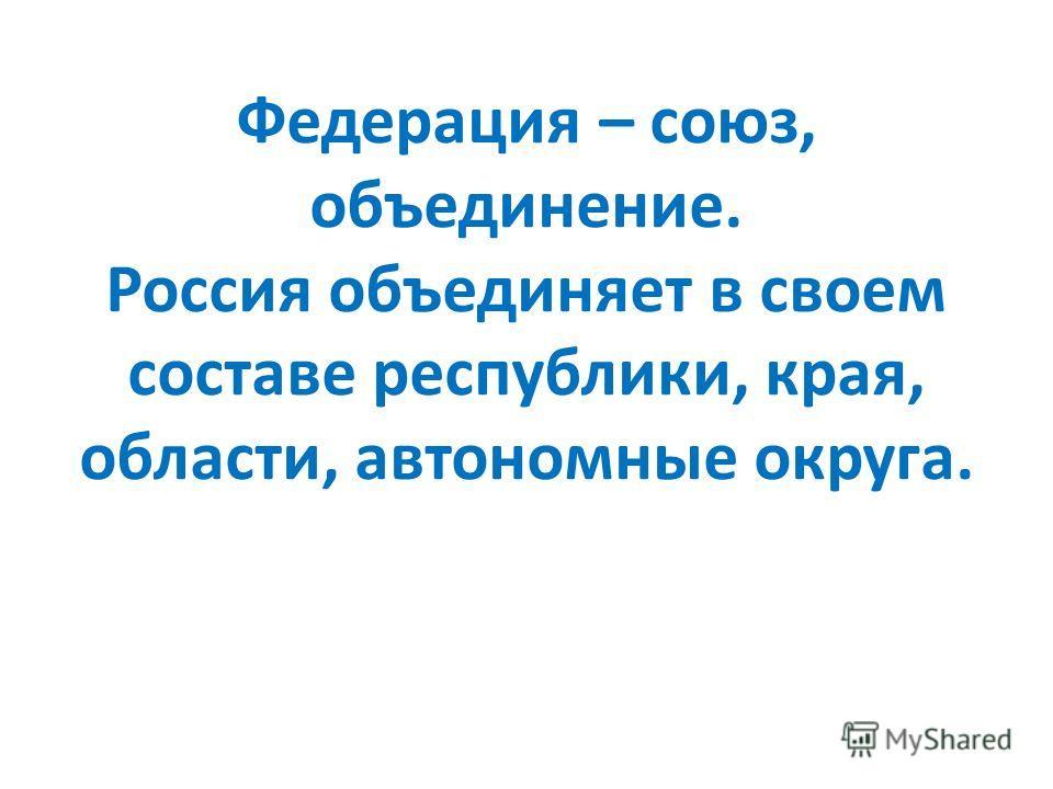 Федерация – союз, объединение. Россия объединяет в своем составе республики, края, области, автономные округа.