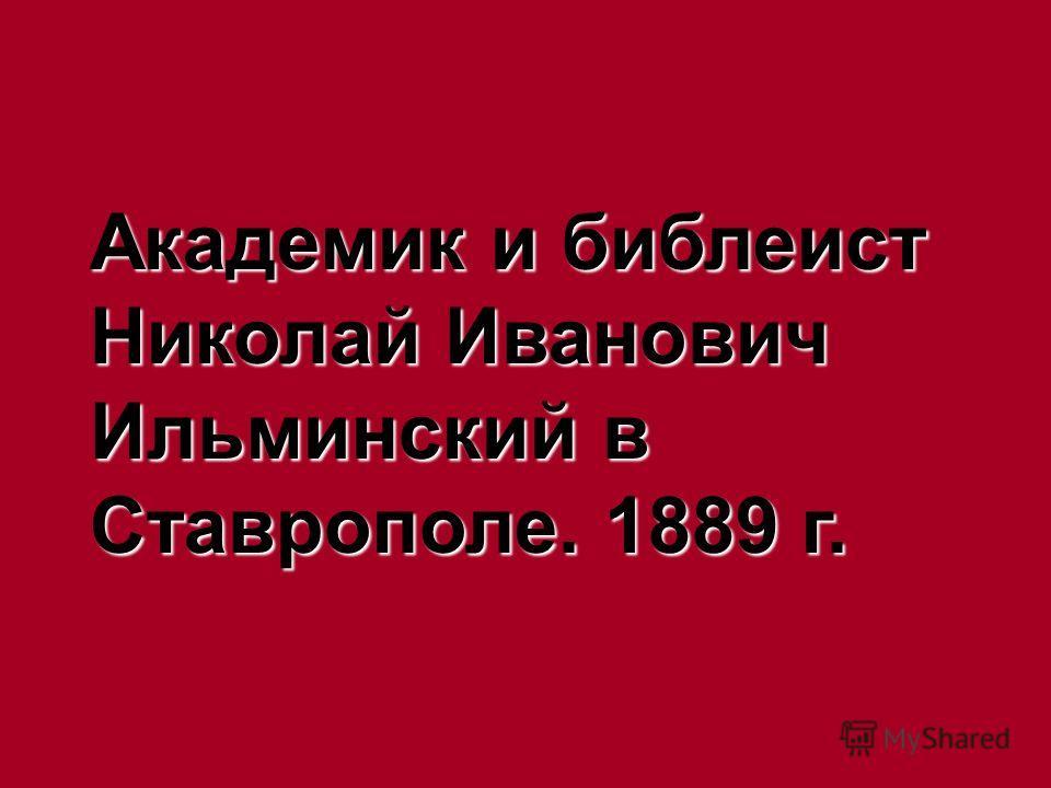 Академик и библеист Николай Иванович Ильминский в Ставрополе. 1889 г.