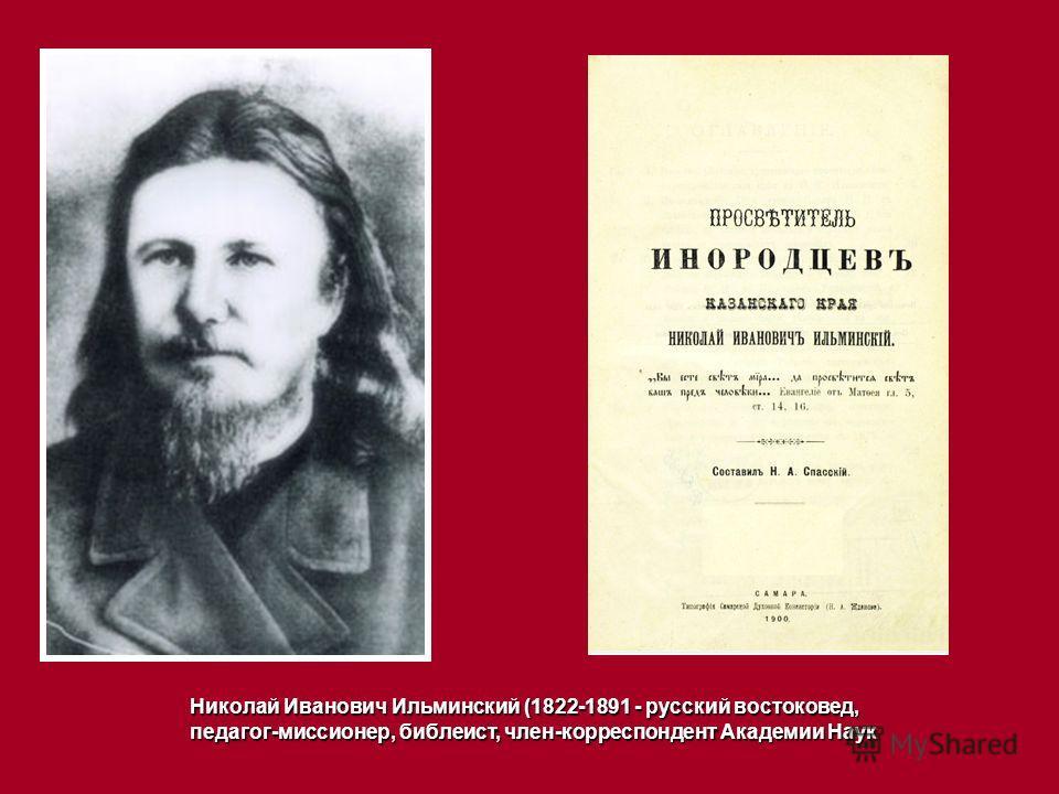 Николай Иванович Ильминский (1822-1891 - русский востоковед, педагог-миссионер, библеист, член-корреспондент Академии Наук