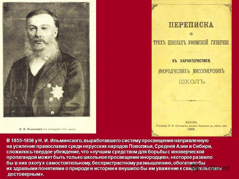 В 1855-1856 у Н. И. Ильминского, выработавшего систему просвещения направленную на усиление православия среди нерусских народов Поволжья, Средней Азии и Сибири, сложилось твердое убеждение, что «лучшим средством для борьбы с иноверческой пропагандой