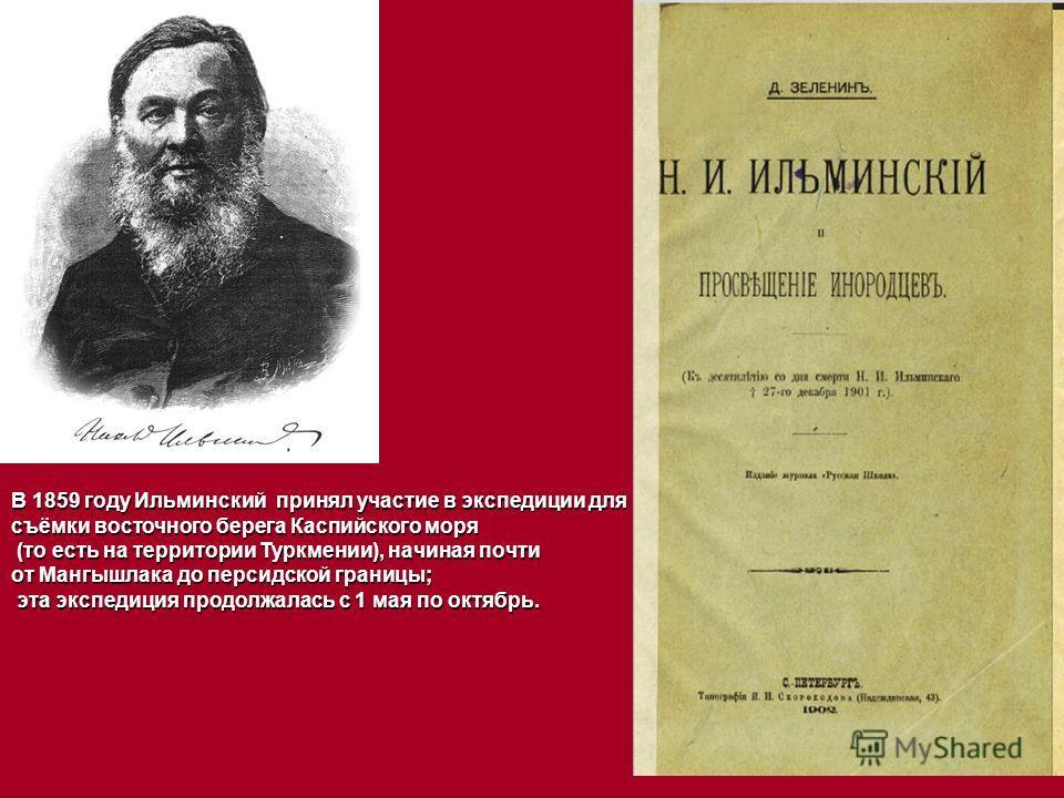 В 1859 году Ильминский принял участие в экспедиции для съёмки восточного берега Каспийского моря (то есть на территории Туркмении), начиная почти (то есть на территории Туркмении), начиная почти от Мангышлака до персидской границы; эта экспедиция про