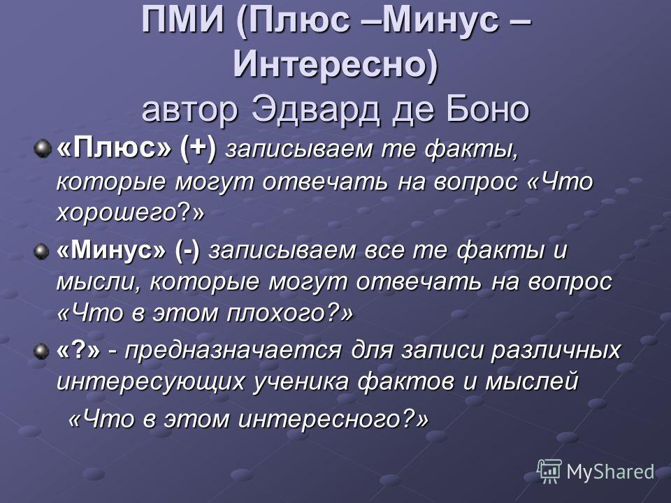 ПМИ (Плюс –Минус – Интересно) автор Эдвард де Боно «Плюс» (+) записываем те факты, которые могут отвечать на вопрос «Что хорошего?» «Минус» (-) записываем все те факты и мысли, которые могут отвечать на вопрос «Что в этом плохого?» «?» - предназначае