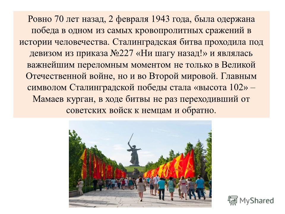 Ровно 70 лет назад, 2 февраля 1943 года, была одержана победа в одном из самых кровопролитных сражений в истории человечества. Сталинградская битва проходила под девизом из приказа 227 «Ни шагу назад!» и являлась важнейшим переломным моментом не толь