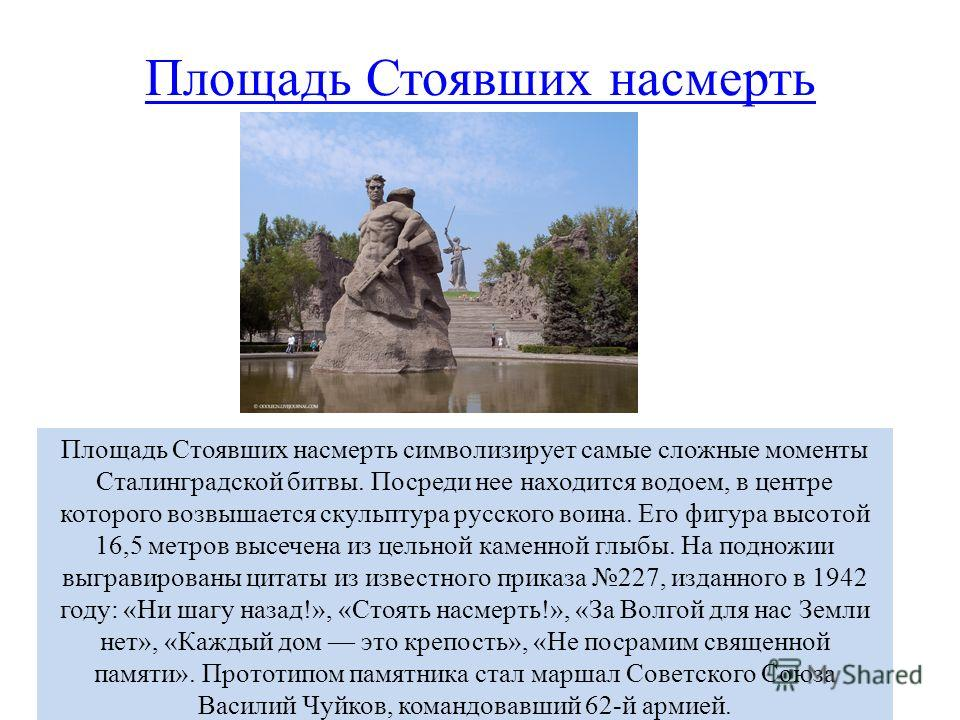 Площадь Стоявших насмерть Площадь Стоявших насмерть символизирует самые сложные моменты Сталинградской битвы. Посреди нее находится водоем, в центре которого возвышается скульптура русского воина. Его фигура высотой 16,5 метров высечена из цельной ка