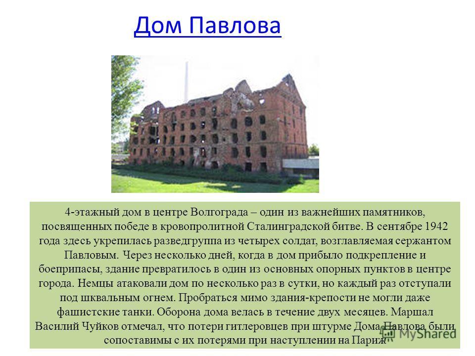 Дом Павлова 4-этажный дом в центре Волгограда – один из важнейших памятников, посвященных победе в кровопролитной Сталинградской битве. В сентябре 1942 года здесь укрепилась разведгруппа из четырех солдат, возглавляемая сержантом Павловым. Через неск