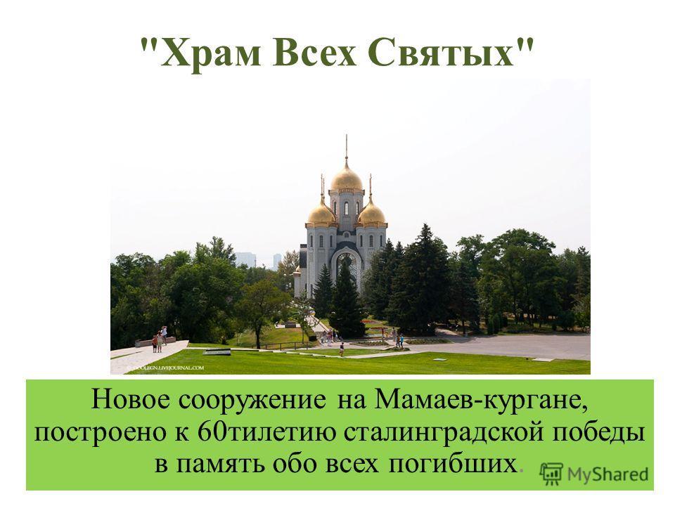Храм Всех Святых Новое сооружение на Мамаев-кургане, построено к 60тилетию сталинградской победы в память обо всех погибших.