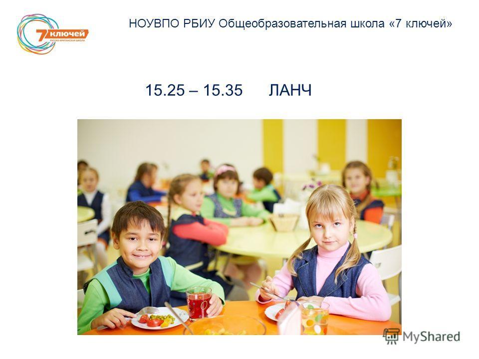 НОУВПО РБИУ Общеобразовательная школа «7 ключей» 15.25 – 15.35 ЛАНЧ