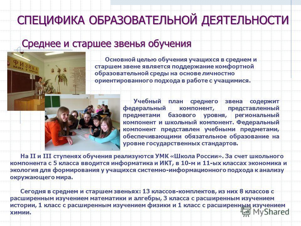 Основной целью обучения учащихся в среднем и старшем звене является поддержание комфортной образовательной среды на основе личностно ориентированного подхода в работе с учащимися. На II и III ступенях обучения реализуются УМК «Школа России». За счет