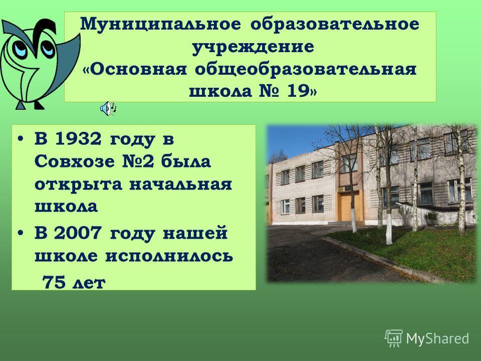 Муниципальное образовательное учреждение «Основная общеобразовательная школа 19» В 1932 году в Совхозе 2 была открыта начальная школа В 2007 году нашей школе исполнилось 75 лет